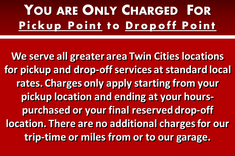 We serve all greater area Twin Cities locations for pickup and drop-off services at our standard local rates. Charges only apply starting from pickup at your chosen location and drop-off at your final chosen drop-off location. There are no additional charges for our trip-time or miles from or returning to our garage location.